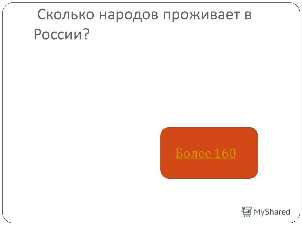 Сколько народов проживает в России ? Более 160 Более 160