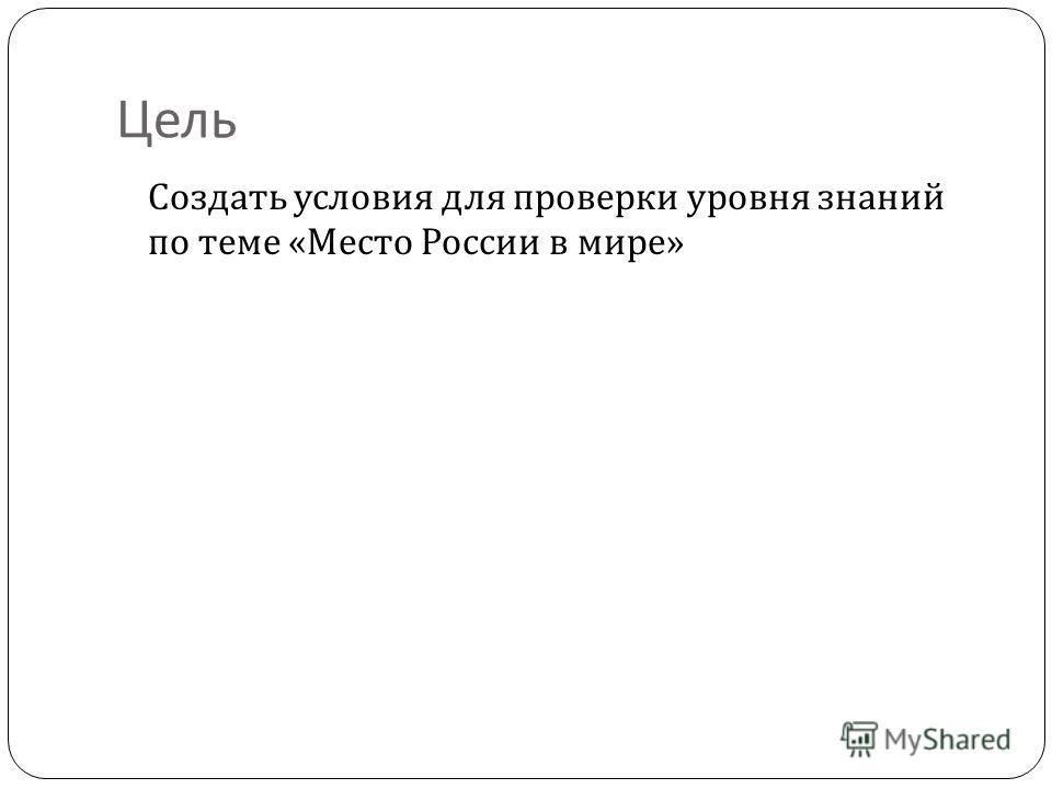 Цель Создать условия для проверки уровня знаний по теме « Место России в мире »