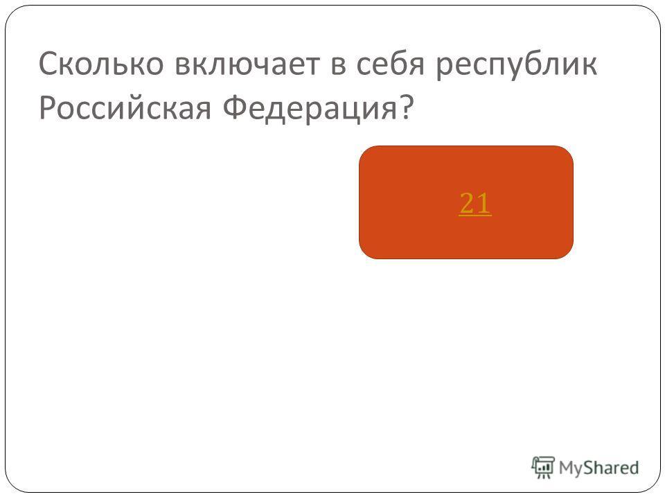 Сколько включает в себя республик Российская Федерация ? 21