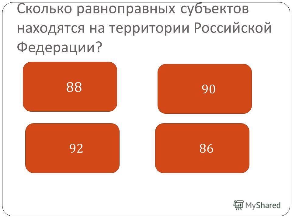 Сколько равноправных субъектов находятся на территории Российской Федерации ? 88 86 90 92