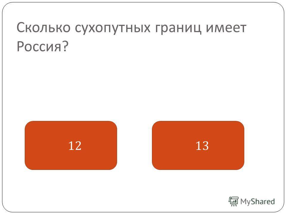 Сколько сухопутных границ имеет Россия ? 13 12