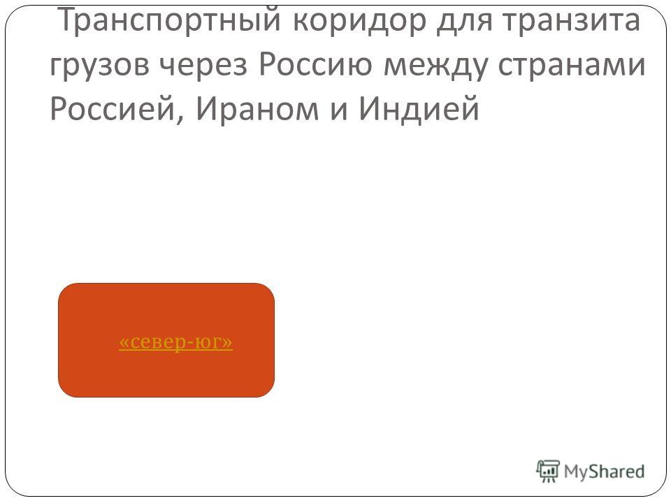 Транспортный коридор для транзита грузов через Россию между странами Россией, Ираном и Индией « север - юг » « север - юг »
