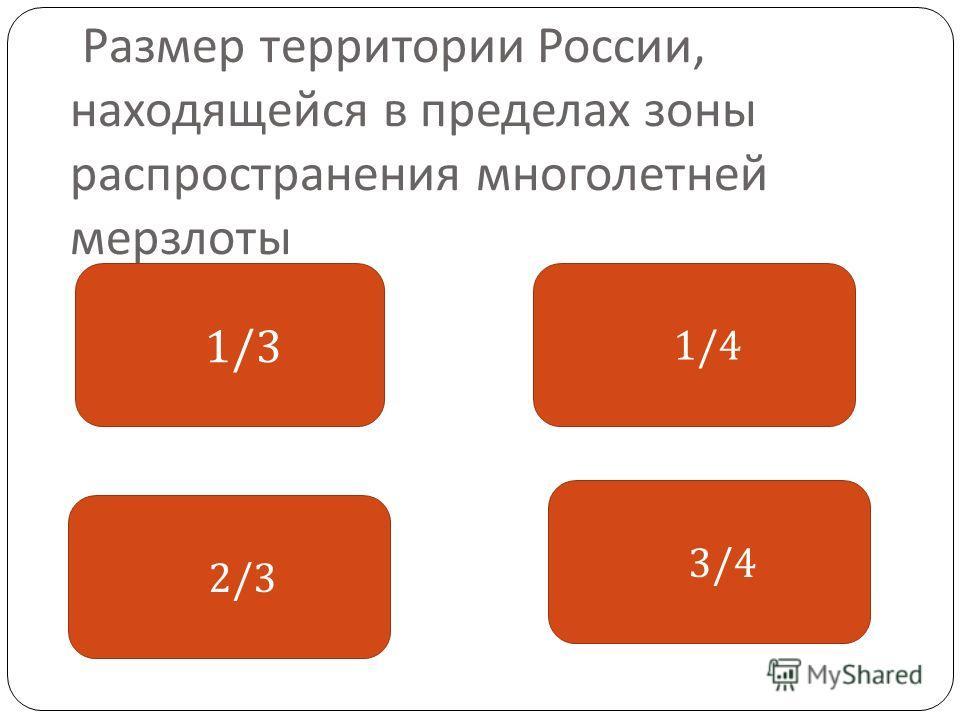 Размер территории России, находящейся в пределах зоны распространения многолетней мерзлоты 1/3 1/4 3/4 2/3