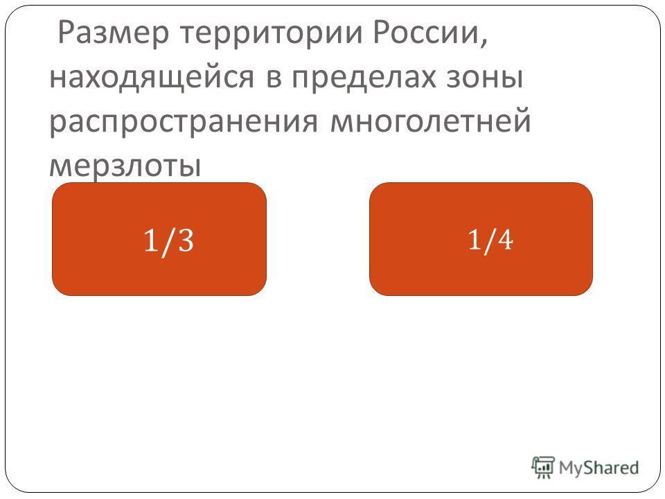 Размер территории России, находящейся в пределах зоны распространения многолетней мерзлоты 1/3 1/4