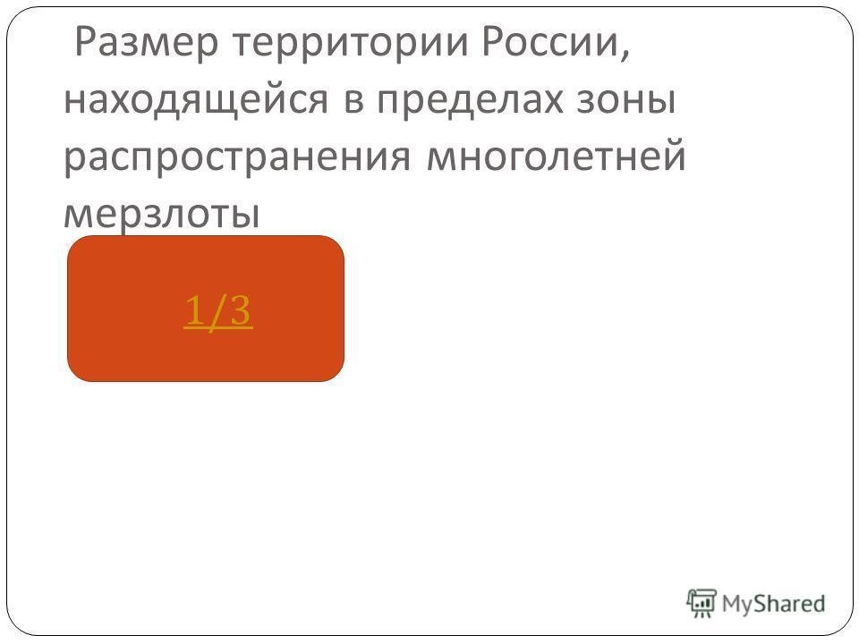 Размер территории России, находящейся в пределах зоны распространения многолетней мерзлоты 1/3