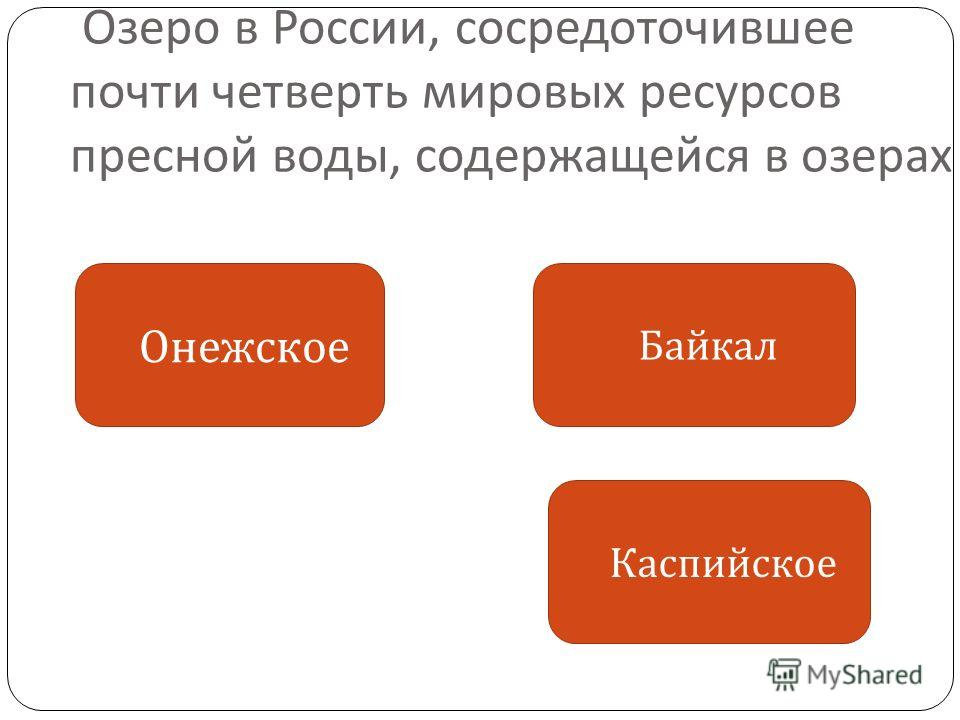 Озеро в России, сосредоточившее почти четверть мировых ресурсов пресной воды, содержащейся в озерах Онежское Байкал Каспийское