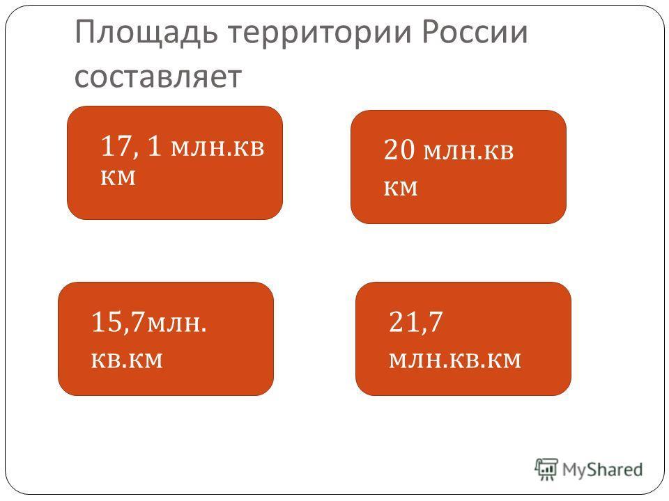 Площадь территории России составляет 17, 1 млн. кв км 21,7 млн. кв. км 20 млн. кв км 15,7 млн. кв. км