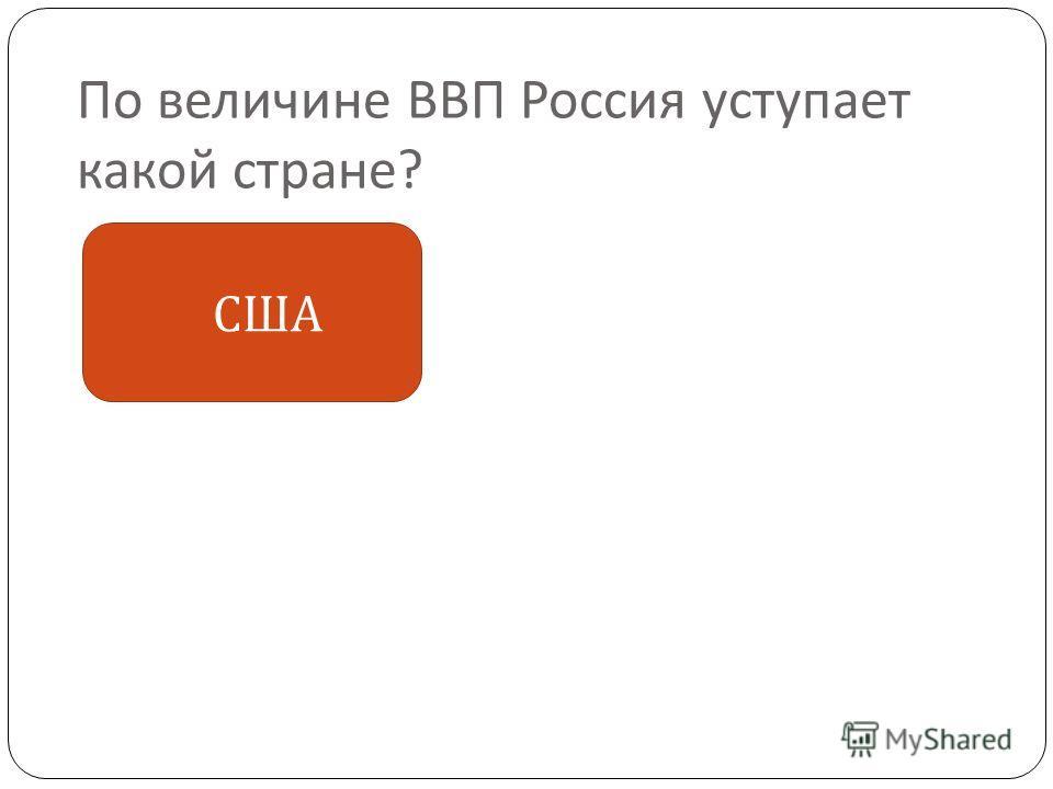 По величине ВВП Россия уступает какой стране ? США