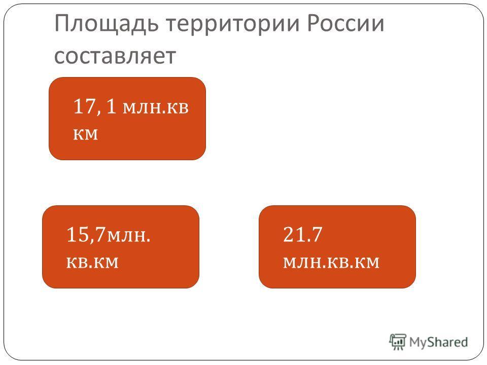 Площадь территории России составляет 17, 1 млн. кв км 21.7 млн. кв. км 15,7 млн. кв. км