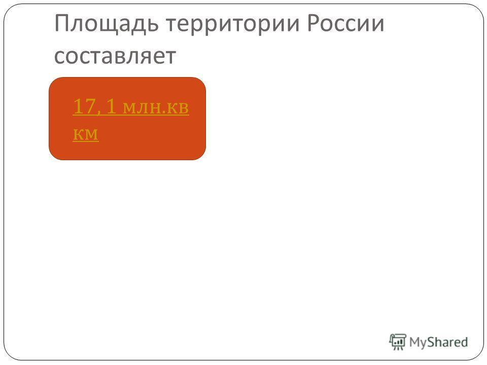 Площадь территории России составляет 17, 1 млн. кв км 17, 1 млн. кв км