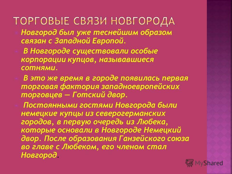 Новгород был уже теснейшим образом связан с Западной Европой. В Новгороде существовали особые корпорации купцов, называвшиеся сотнями. В это же время в городе появилась первая торговая фактория западноевропейских торговцев Готский двор. Постоянными г
