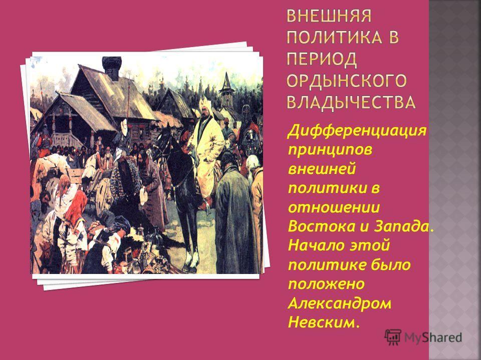 Дифференциация принципов внешней политики в отношении Востока и Запада. Начало этой политике было положено Александром Невским.