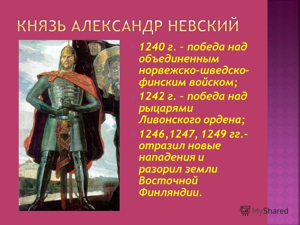1240 г. – победа над объединенным норвежско-шведско- финским войском; 1242 г. – победа над рыцарями Ливонского ордена; 1246,1247, 1249 гг.- отразил новые нападения и разорил земли Восточной Финляндии.