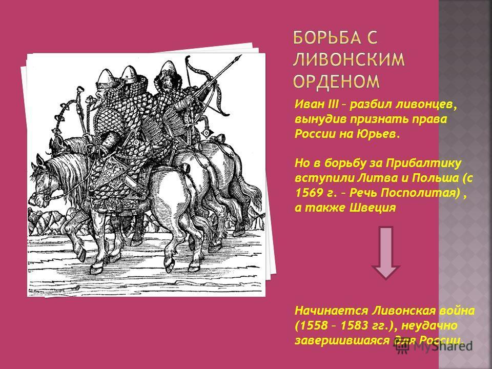 Иван III – разбил ливонцев, вынудив признать права России на Юрьев. Но в борьбу за Прибалтику вступили Литва и Польша (с 1569 г. – Речь Посполитая), а также Швеция Начинается Ливонская война (1558 – 1583 гг.), неудачно завершившаяся для России.