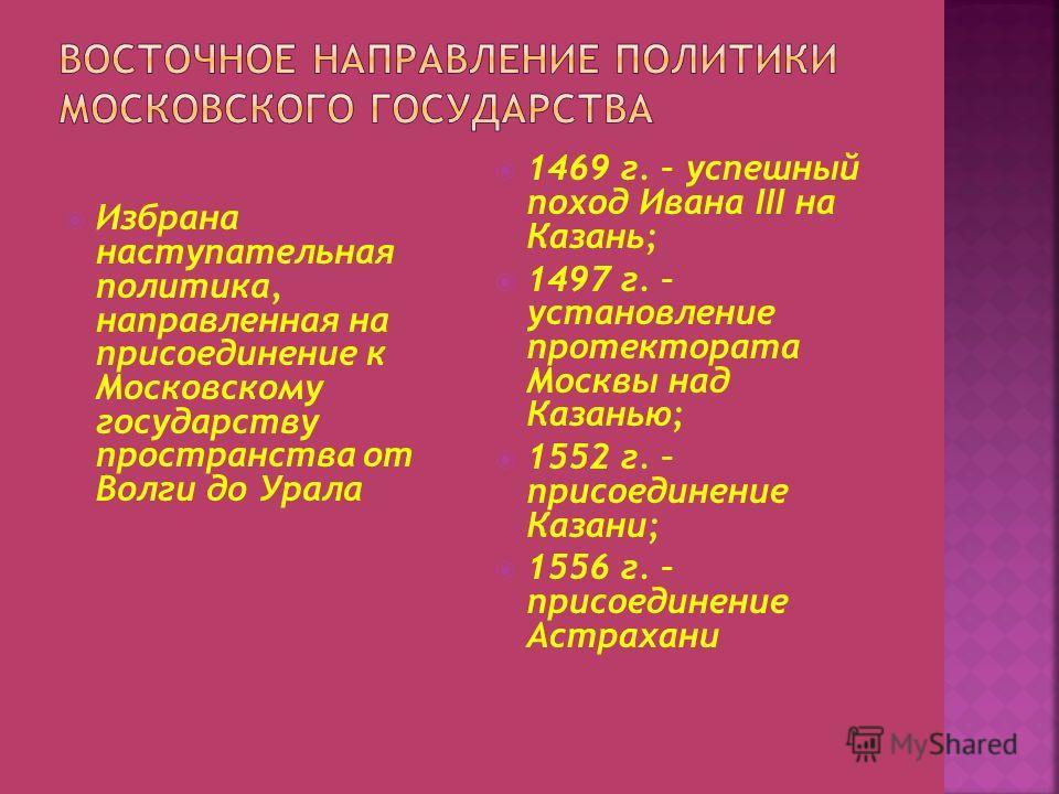 Избрана наступательная политика, направленная на присоединение к Московскому государству пространства от Волги до Урала 1469 г. – успешный поход Ивана III на Казань; 1497 г. – установление протектората Москвы над Казанью; 1552 г. – присоединение Каза