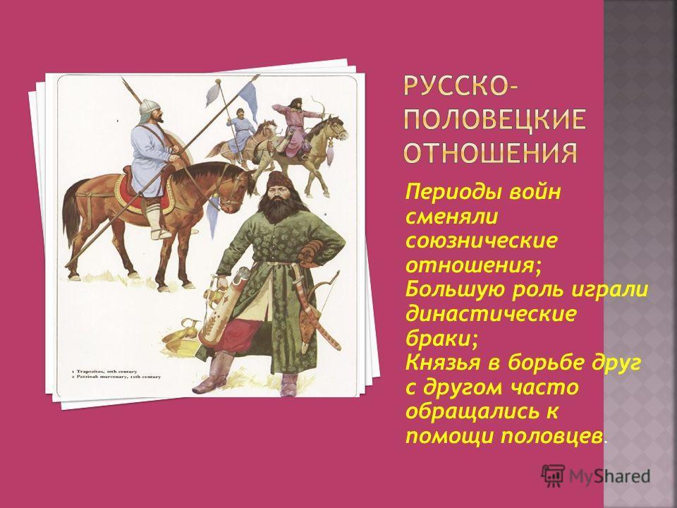 Периоды войн сменяли союзнические отношения; Большую роль играли династические браки; Князья в борьбе друг с другом часто обращались к помощи половцев.