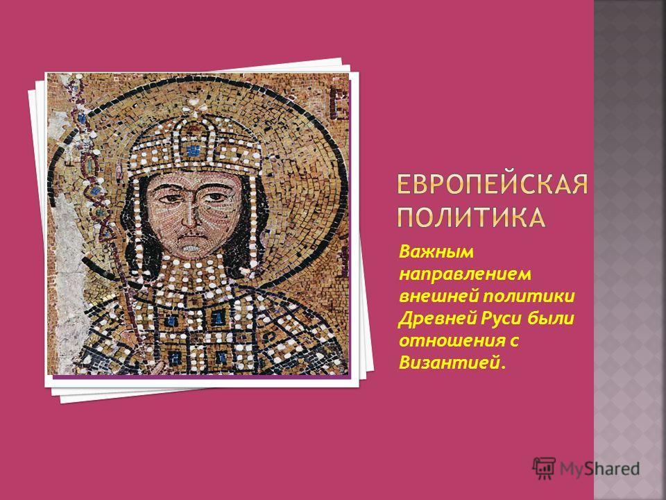 Важным направлением внешней политики Древней Руси были отношения с Византией.