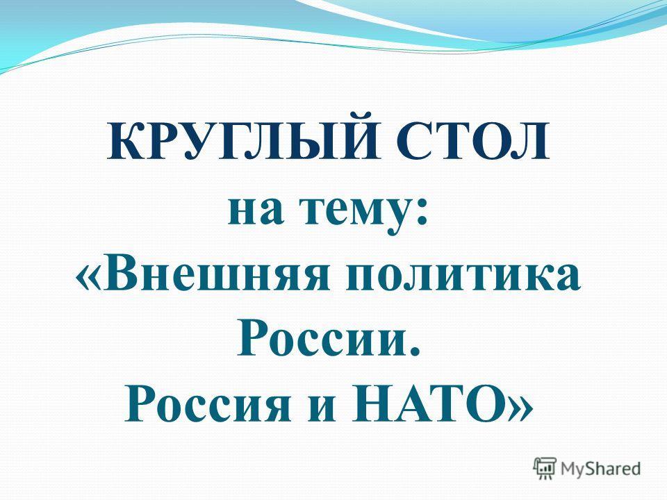 КРУГЛЫЙ СТОЛ на тему: «Внешняя политика России. Россия и НАТО»