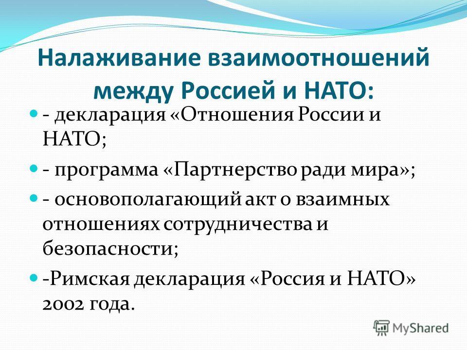 Налаживание взаимоотношений между Россией и НАТО: - декларация «Отношения России и НАТО; - программа «Партнерство ради мира»; - основополагающий акт о взаимных отношениях сотрудничества и безопасности; -Римская декларация «Россия и НАТО» 2002 года.