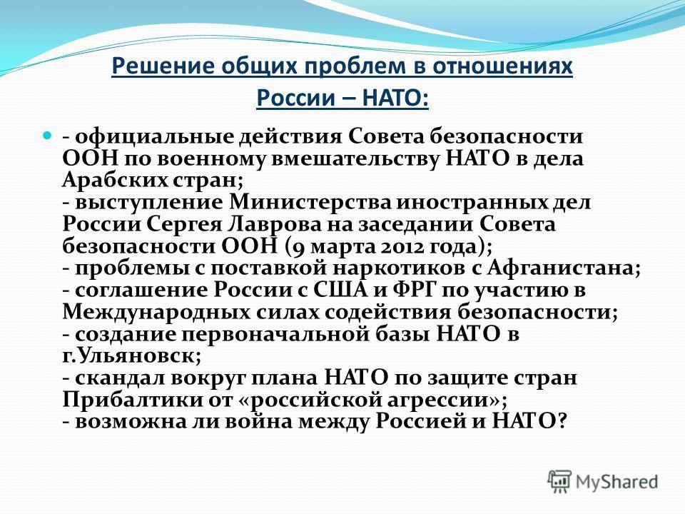 Решение общих проблем в отношениях России – НАТО: - официальные действия Совета безопасности ООН по военному вмешательству НАТО в дела Арабских стран; - выступление Министерства иностранных дел России Сергея Лаврова на заседании Совета безопасности О