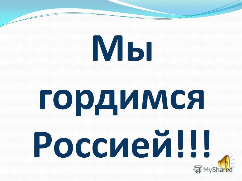 Мы гордимся Россией!!!