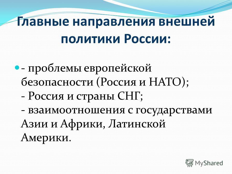 Главные направления внешней политики России: - проблемы европейской безопасности (Россия и НАТО); - Россия и страны СНГ; - взаимоотношения с государствами Азии и Африки, Латинской Америки.