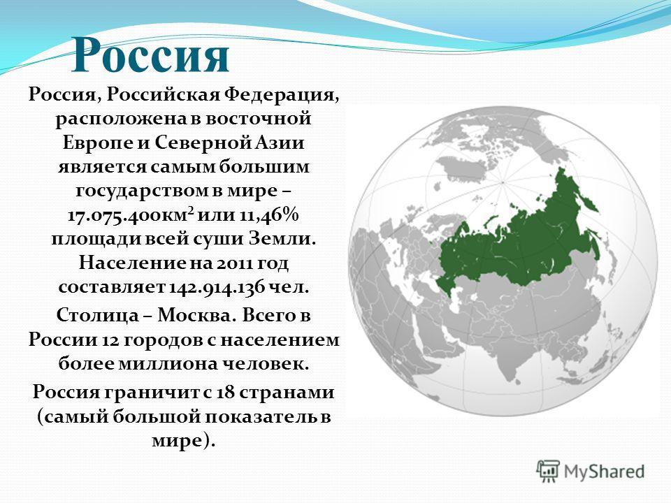 Россия Россия, Российская Федерация, расположена в восточной Европе и Северной Азии является самым большим государством в мире – 17.075.400 км² или 11,46% площади всей суши Земли. Население на 2011 год составляет 142.914.136 чел. Столица – Москва. Вс
