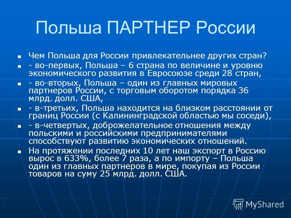 Польша ПАРТНЕР России Чем Польша для России привлекательнее других стран? - во-первых, Польша – 6 страна по величине и уровню экономического развития в Евросоюзе среди 28 стран, - во-вторых, Польша – один из главных мировых партнеров России, с торгов