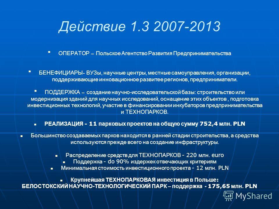 Действие 1.3 2007-2013 ОПЕРАТОР – Польское Агентство Развития Предпринимательства БЕНЕФИЦИАРЫ - ВУЗы, научные центры, местные самоуправления, организации, поддерживающие инновационное развитее регионов, предприниматели. ПОДДЕРЖКА – создание научно-ис