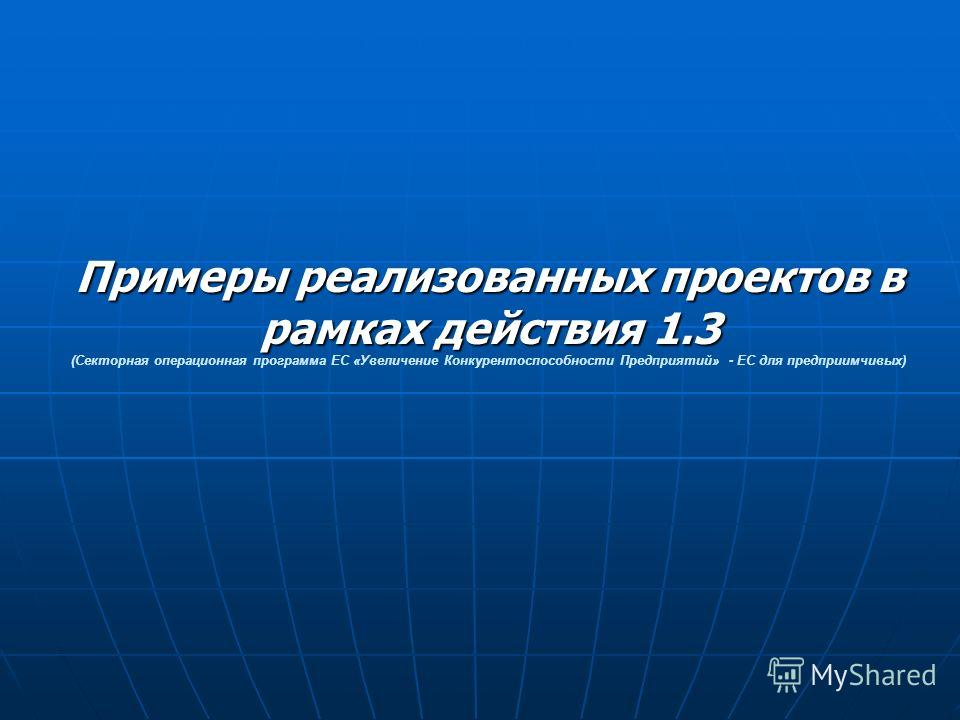 Примеры реализованных проектов в рамках действия 1.3 Примеры реализованных проектов в рамках действия 1.3 (Секторная операционная программа ЕС «Увеличение Конкурентоспособности Предприятий» - ЕС для предприимчивых)