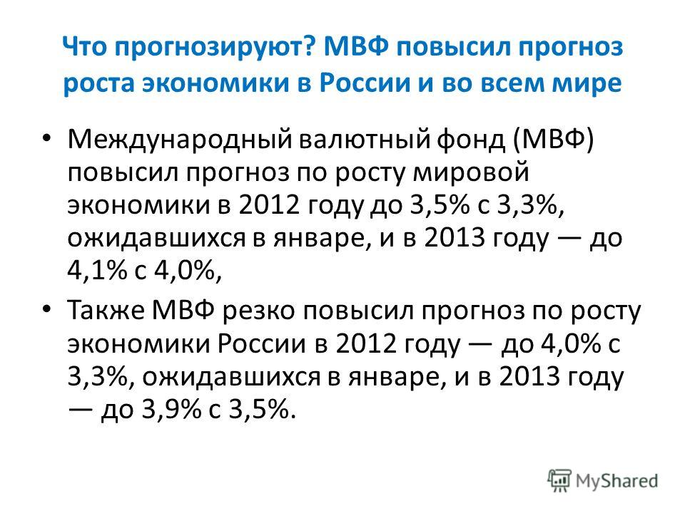 Что прогнозируют? МВФ повысил прогноз роста экономики в России и во всем мире Международный валютный фонд (МВФ) повысил прогноз по росту мировой экономики в 2012 году до 3,5% с 3,3%, ожидавшихся в январе, и в 2013 году до 4,1% с 4,0%, Также МВФ резко