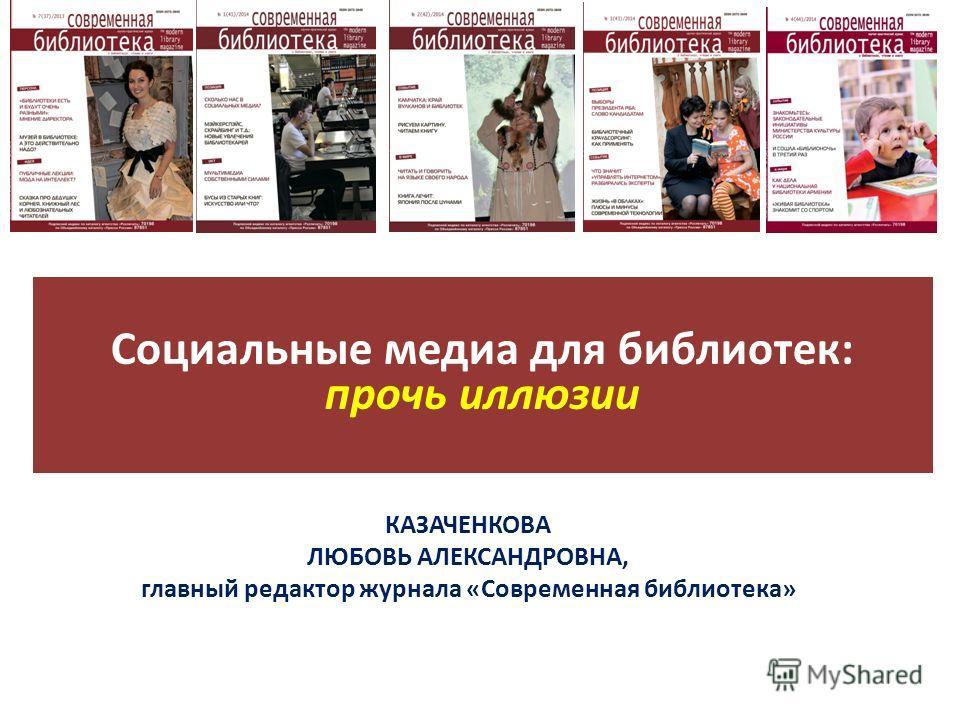 Социальные медиа для библиотек: прочь иллюзии КАЗАЧЕНКОВА ЛЮБОВЬ АЛЕКСАНДРОВНА, главный редактор журнала «Современная библиотека»