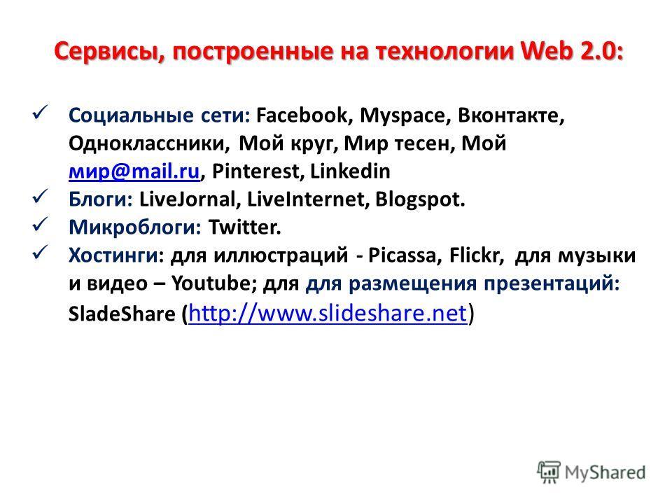 Сервисы, построенные на технологии Web 2.0: Социальные сети: Facebook, Myspace, Вконтакте, Одноклассники, Мой круг, Мир тесен, Мой мир@mail.ru, Pinterest, Linkedin мир@mail.ru Блоги: LiveJornal, LiveInternet, Blogspot. Микроблоги: Twitter. Хостинги: