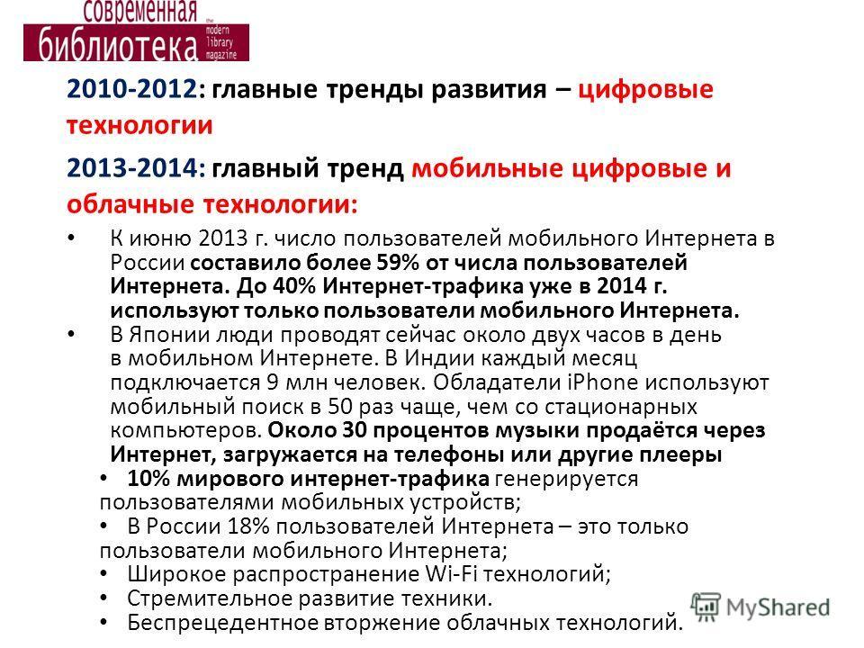 2010-2012: главные тренды развития – цифровые технологии 2013-2014: главный тренд мобильные цифровые и облачные технологии: К июню 2013 г. число пользователей мобильного Интернета в России составило более 59% от числа пользователей Интернета. До 40%
