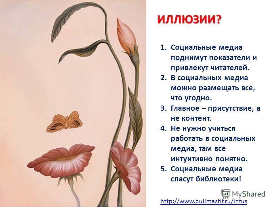 http://www.bullmastif.ru/infusИЛЛЮЗИИ? 1. Социальные медиа поднимут показатели и привлекут читателей. 2. В социальных медиа можно размещать все, что угодно. 3. Главное – присутствие, а не контент. 4. Не нужно учиться работать в социальных медиа, там