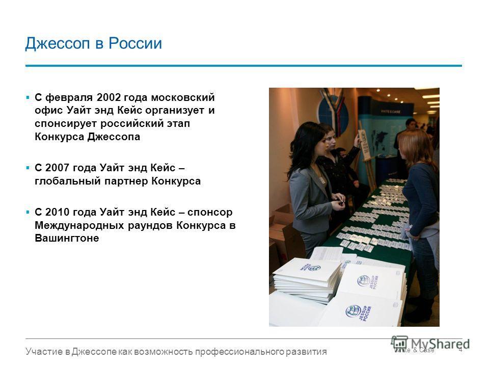 White & Case Участие в Джессопе как возможность профессионального развития 4 Джессоп в России С февраля 2002 года московский офис Уайт энд Кейс организует и спонсирует российский этап Конкурса Джессопа С 2007 года Уайт энд Кейс – глобальный партнер К