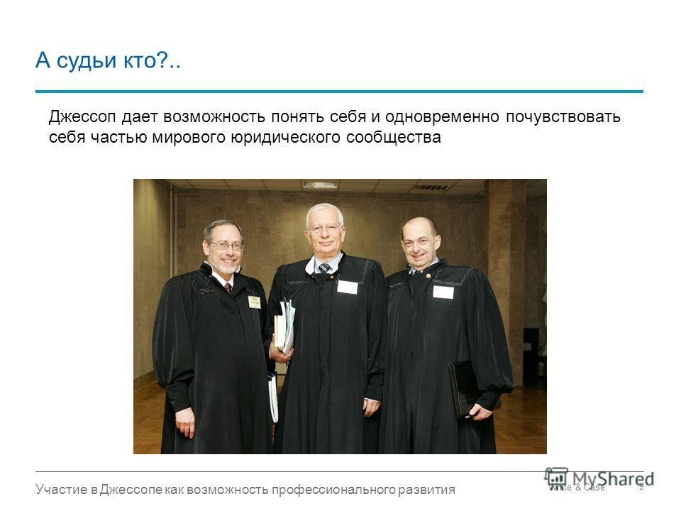 White & Case Участие в Джессопе как возможность профессионального развития 9 А судьи кто?.. Джессоп дает возможность понять себя и одновременно почувствовать себя частью мирового юридического сообщества