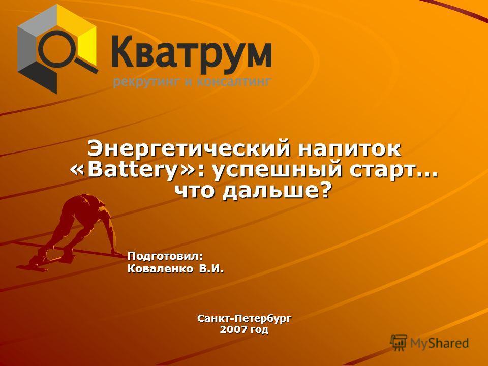Энергетический напиток «Battery»: успешный старт… что дальше? Подготовил: Коваленко В.И. Санкт-Петербург 2007 год