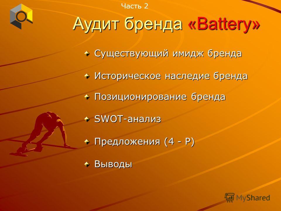 Существующий имидж бренда Историческое наследие бренда Позиционирование бренда SWOT-анализ Предложения (4 - Р) Выводы Часть 2 Аудит бренда «Battery»