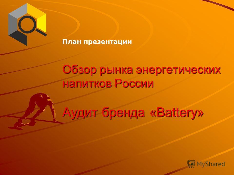 Обзор рынка энергетических напитков России Аудит бренда «Battery» План презентации