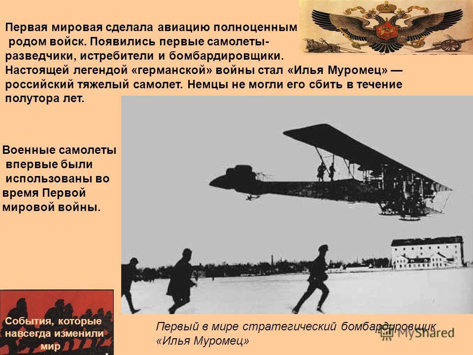 События, которые навсегда изменили мир Первый в мире стратегический бомбардировщик «Илья Муромец» Военные самолеты впервые были использованы во время Первой мировой войны. Первая мировая сделала авиацию полноценным родом войск. Появились первые самол