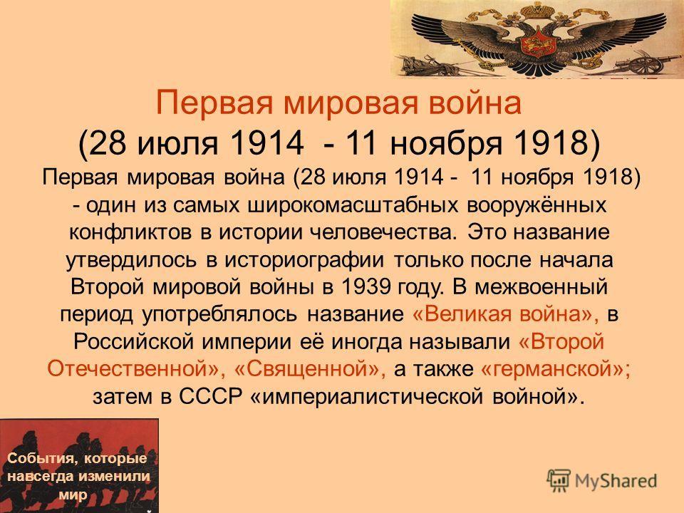 Первая мировая война (28 июля 1914 - 11 ноября 1918) Первая мировая война (28 июля 1914 - 11 ноября 1918) - один из самых широкомасштабных вооружённых конфликтов в истории человечества. Это название утвердилось в историографии только после начала Вто
