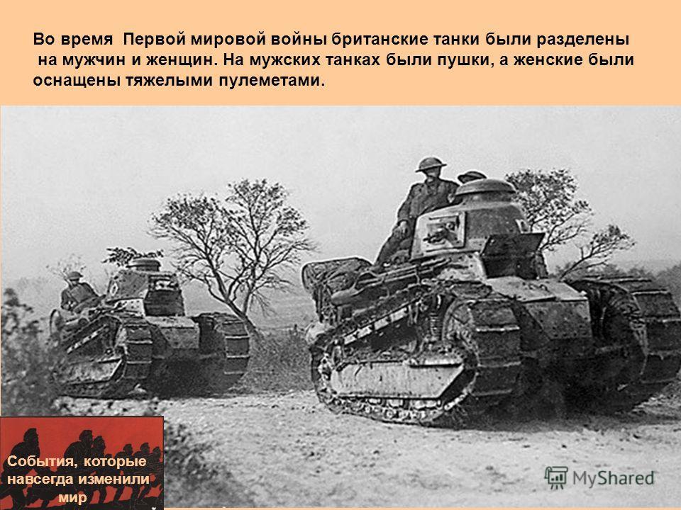 События, которые навсегда изменили мир Во время Первой мировой войны британские танки были разделены на мужчин и женщин. На мужских танках были пушки, а женские были оснащены тяжелыми пулеметами.