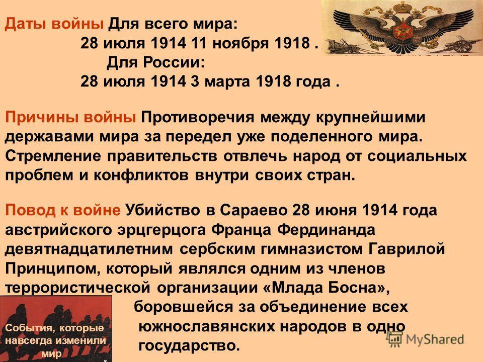 Даты войны Для всего мира: 28 июля 1914 11 ноября 1918. Для России: 28 июля 1914 3 марта 1918 года. Причины войны Противоречия между крупнейшими державами мира за передел уже поделенного мира. Стремление правительств отвлечь народ от социальных пробл