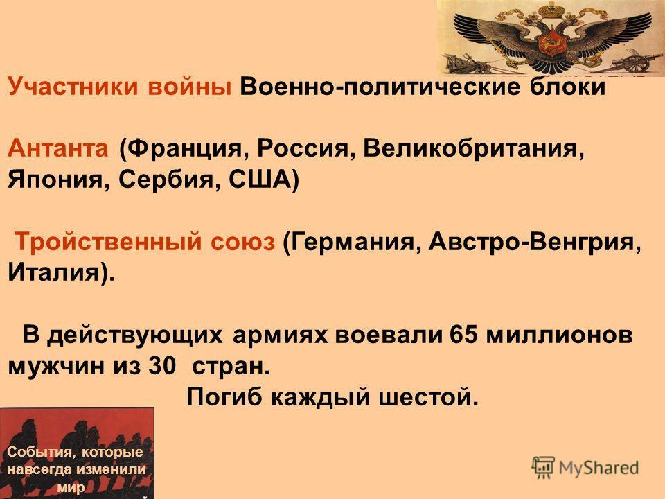 Участники войны Военно-политические блоки Антанта (Франция, Россия, Великобритания, Япония, Сербия, США) Тройственный союз (Германия, Австро-Венгрия, Италия). В действующих армиях воевали 65 миллионов мужчин из 30 стран. Погиб каждый шестой. События,