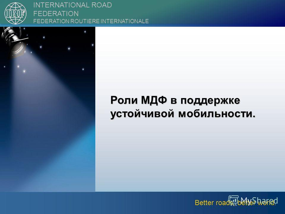 ||2nd International Forum on Transport Infrastructure6 Better roads, better world. INTERNATIONAL ROAD FEDERATION FEDERATION ROUTIERE INTERNATIONALE Роли МДФ в поддержке устойчивой мобильности.
