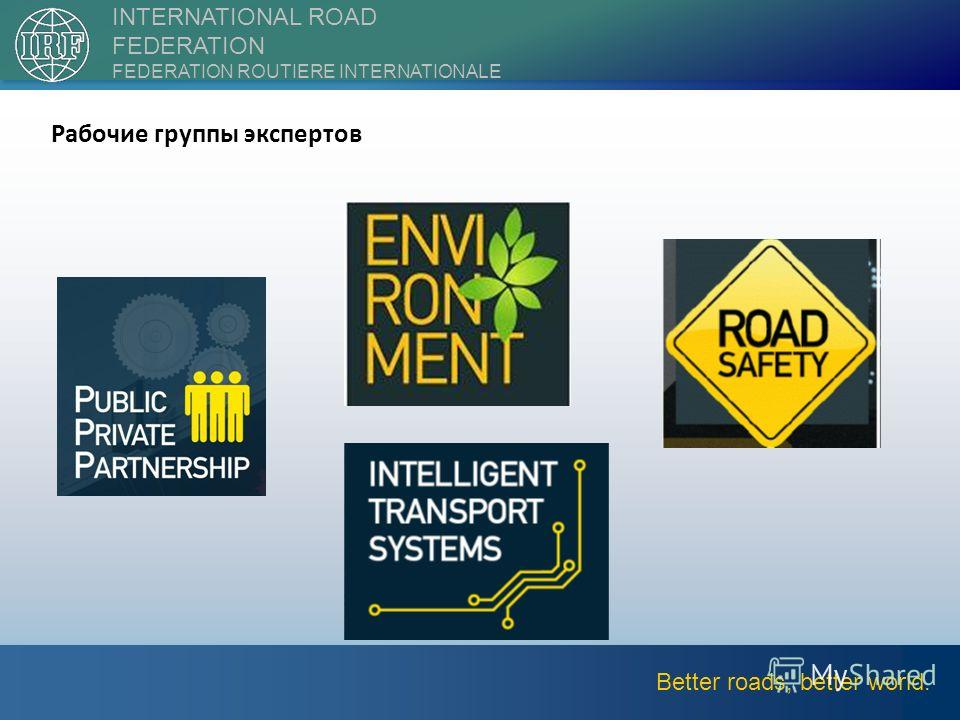 ||2nd International Forum on Transport Infrastructure8 Better roads, better world. INTERNATIONAL ROAD FEDERATION FEDERATION ROUTIERE INTERNATIONALE Рабочие группы экспертов