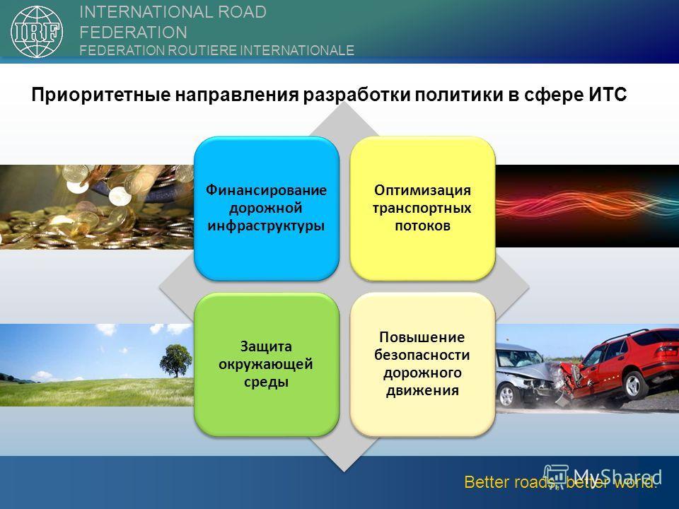 ||2nd International Forum on Transport Infrastructure9 Better roads, better world. INTERNATIONAL ROAD FEDERATION FEDERATION ROUTIERE INTERNATIONALE Финансирование дорожной инфраструктуры Оптимизация транспортных потоков Защита окружающей среды Повыше