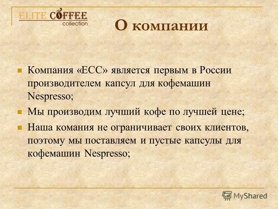 Компания «ЕСС» является первым в России производителем капсул для кофемашин Nespresso; Мы производим лучший кофе по лучшей цене; Наша комания не ограничивает своих клиентов, поэтому мы поставляем и пустые капсулы для кофемашин Nespresso; О компании