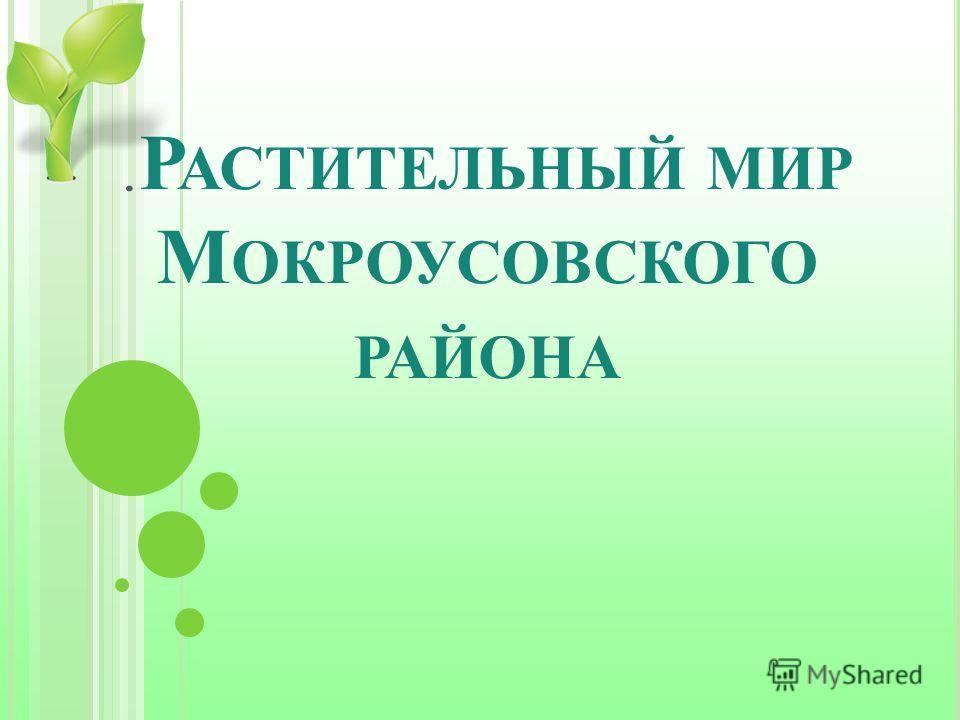 . Р АСТИТЕЛЬНЫЙ МИР М ОКРОУСОВСКОГО РАЙОНА